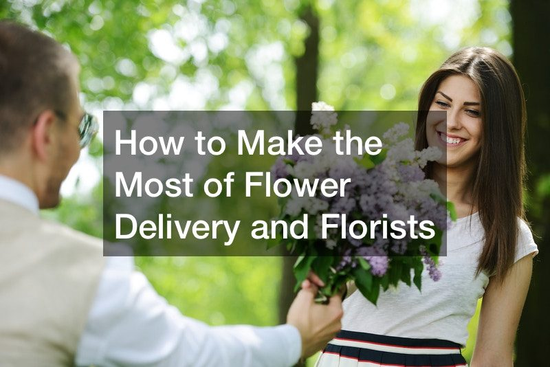 How to Make the Most of Flower Delivery and Florists